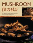 Mushroom Feasts: 100 Fabulous Dishes Making the Most of Wild and Bought Mushrooms